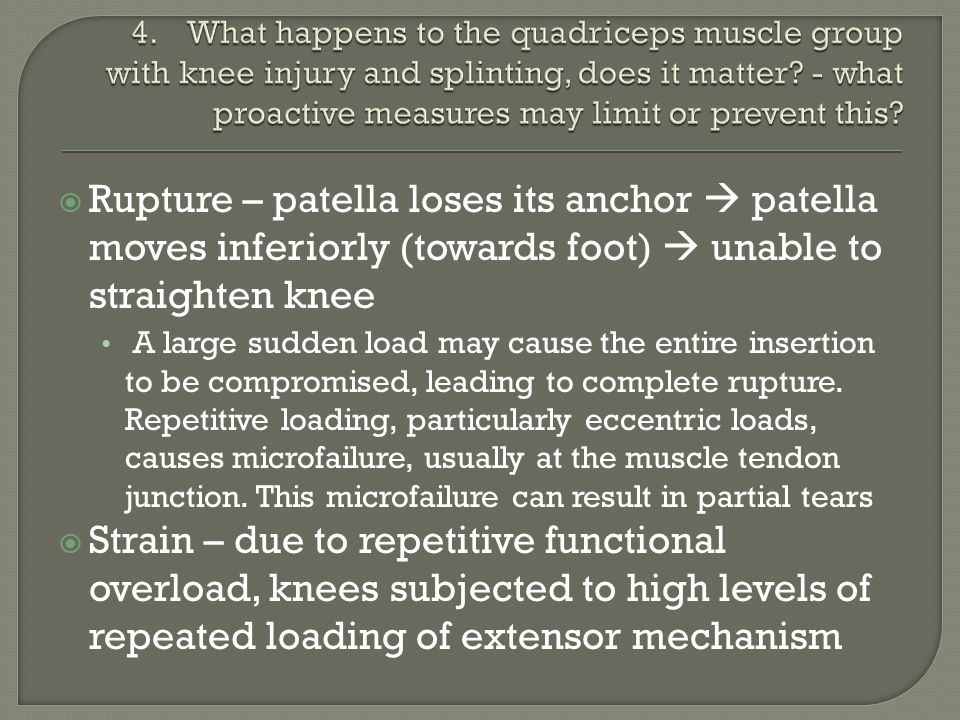  Rupture – patella loses its anchor  patella moves inferiorly (towards foot)  unable to straighten knee A large sudden load may cause the entire insertion to be compromised, leading to complete rupture.