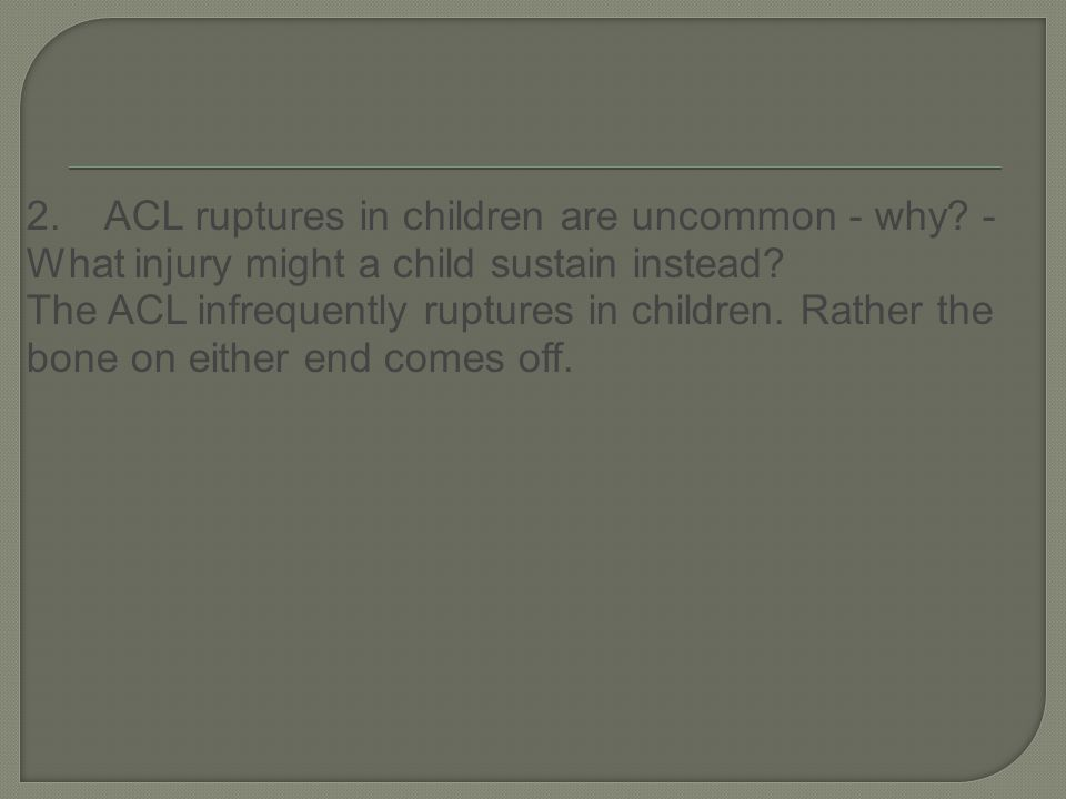 2. ACL ruptures in children are uncommon - why. - What injury might a child sustain instead.