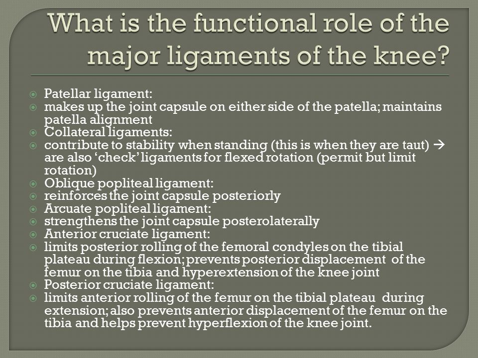  Patellar ligament:  makes up the joint capsule on either side of the patella; maintains patella alignment  Collateral ligaments:  contribute to stability when standing (this is when they are taut)  are also 'check' ligaments for flexed rotation (permit but limit rotation)  Oblique popliteal ligament:  reinforces the joint capsule posteriorly  Arcuate popliteal ligament:  strengthens the joint capsule posterolaterally  Anterior cruciate ligament:  limits posterior rolling of the femoral condyles on the tibial plateau during flexion; prevents posterior displacement of the femur on the tibia and hyperextension of the knee joint  Posterior cruciate ligament:  limits anterior rolling of the femur on the tibial plateau during extension; also prevents anterior displacement of the femur on the tibia and helps prevent hyperflexion of the knee joint.