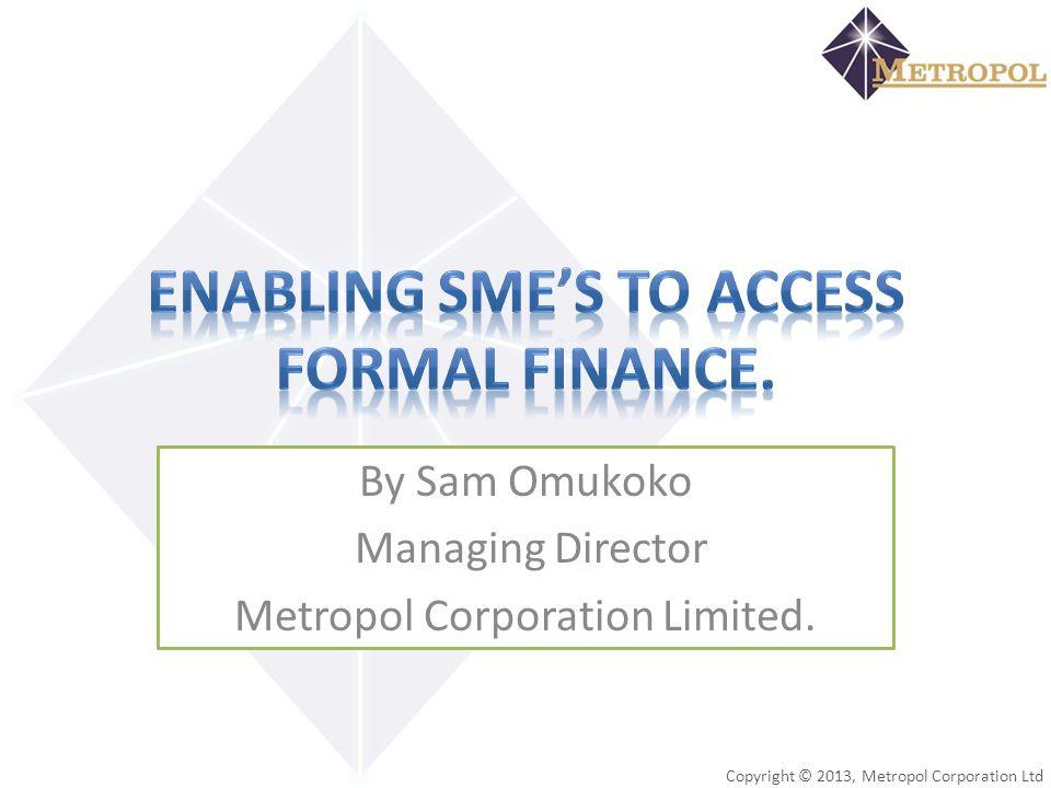 Copyright © 2013, Metropol Corporation Ltd By Sam Omukoko Managing Director Metropol Corporation Limited.