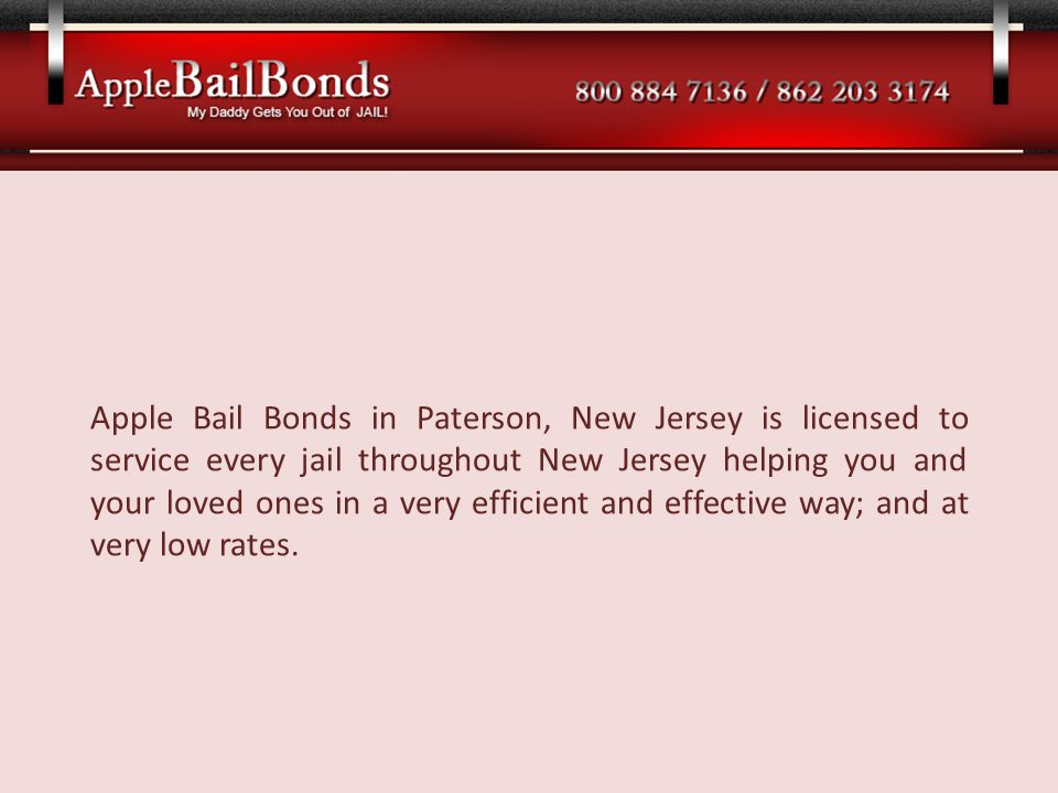 Apple Bail Bonds in Paterson, New Jersey is licensed to service every jail throughout New Jersey helping you and your loved ones in a very efficient a