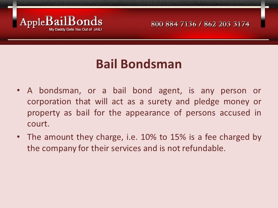 Bail Bondsman A bondsman, or a bail bond agent, is any person or corporation that will act as a surety and pledge money or property as bail for the ap