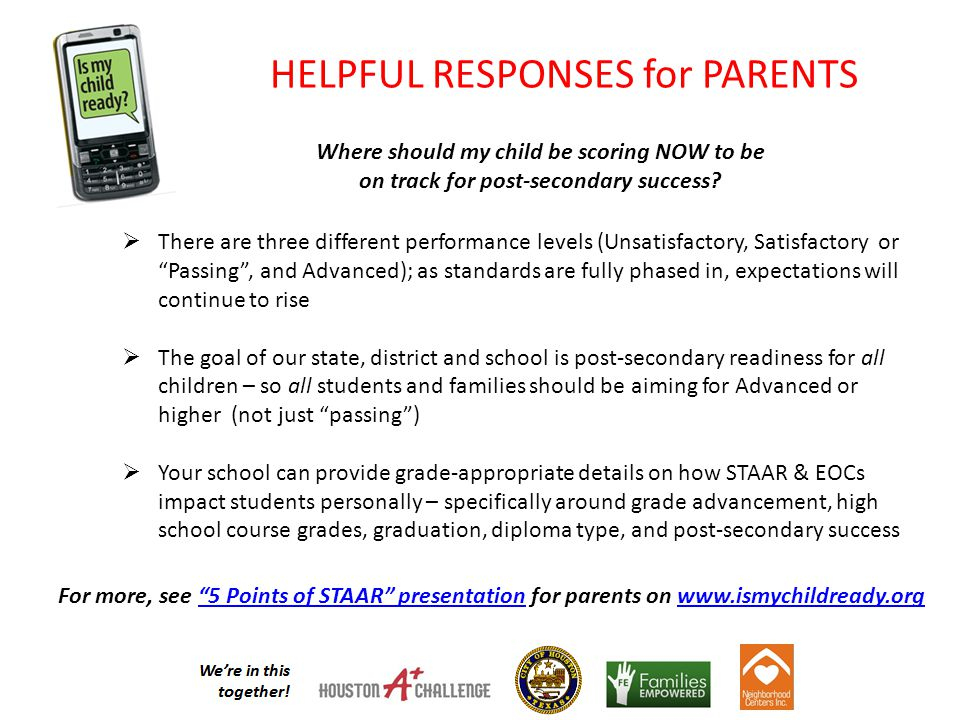 HELPFUL RESPONSES for PARENTS  There are three different performance levels (Unsatisfactory, Satisfactory or Passing , and Advanced); as standards are fully phased in, expectations will continue to rise  The goal of our state, district and school is post-secondary readiness for all children – so all students and families should be aiming for Advanced or higher (not just passing )  Your school can provide grade-appropriate details on how STAAR & EOCs impact students personally – specifically around grade advancement, high school course grades, graduation, diploma type, and post-secondary success For more, see 5 Points of STAAR presentation for parents on www.ismychildready.org 5 Points of STAAR presentationwww.ismychildready.org Where should my child be scoring NOW to be on track for post-secondary success
