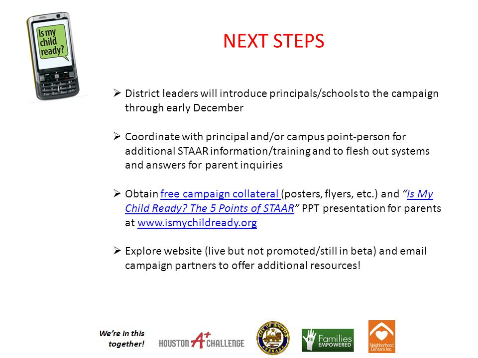 NEXT STEPS  District leaders will introduce principals/schools to the campaign through early December  Coordinate with principal and/or campus point-person for additional STAAR information/training and to flesh out systems and answers for parent inquiries  Obtain free campaign collateral (posters, flyers, etc.) and Is My Child Ready.