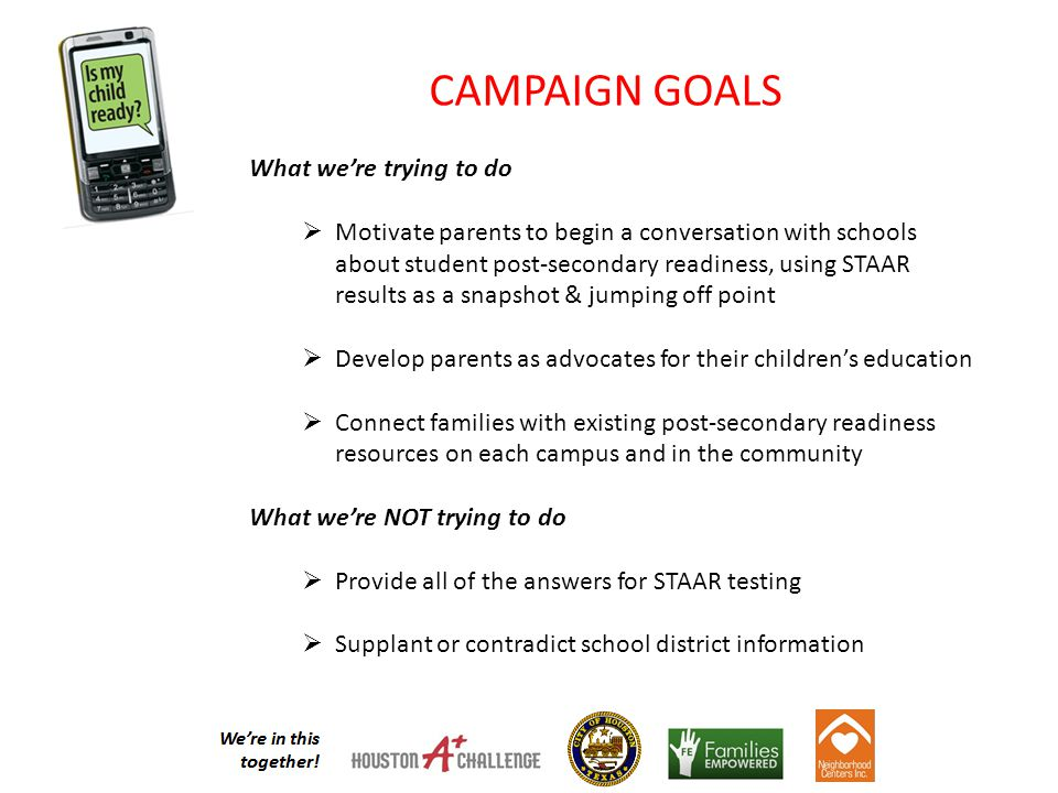 CAMPAIGN GOALS What we're trying to do  Motivate parents to begin a conversation with schools about student post-secondary readiness, using STAAR results as a snapshot & jumping off point  Develop parents as advocates for their children's education  Connect families with existing post-secondary readiness resources on each campus and in the community What we're NOT trying to do  Provide all of the answers for STAAR testing  Supplant or contradict school district information