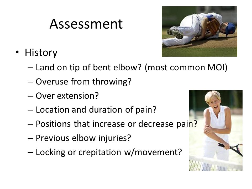 Assessment History – Land on tip of bent elbow? (most common MOI) – Overuse from throwing? – Over extension? – Location and duration of pain? – Positi