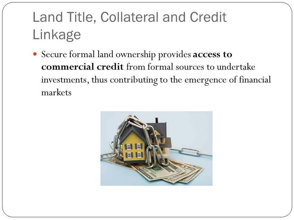 Land Title, Collateral and Credit Linkage Secure formal land ownership provides access to commercial credit from formal sources to undertake investments, thus contributing to the emergence of financial markets
