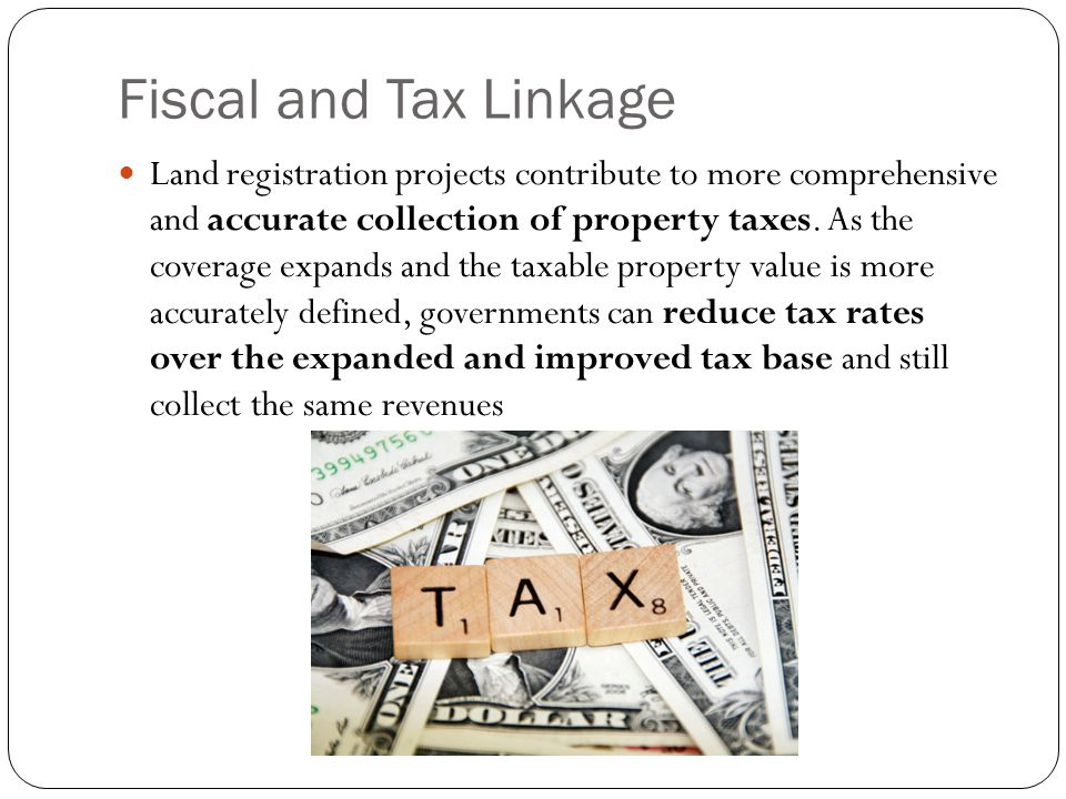 Fiscal and Tax Linkage Land registration projects contribute to more comprehensive and accurate collection of property taxes.