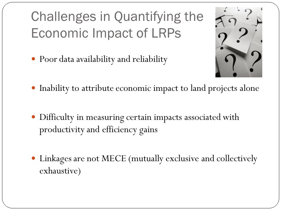 Challenges in Quantifying the Economic Impact of LRPs Poor data availability and reliability Inability to attribute economic impact to land projects alone Difficulty in measuring certain impacts associated with productivity and efficiency gains Linkages are not MECE (mutually exclusive and collectively exhaustive)