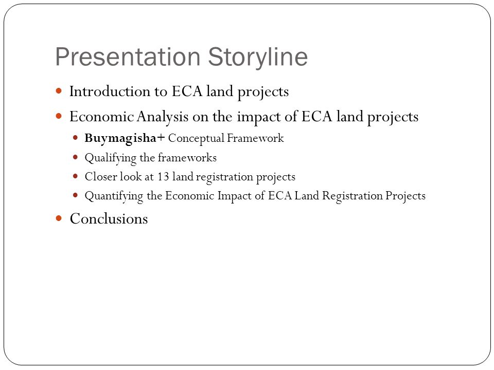 Presentation Storyline Introduction to ECA land projects Economic Analysis on the impact of ECA land projects Buymagisha+ Conceptual Framework Qualifying the frameworks Closer look at 13 land registration projects Quantifying the Economic Impact of ECA Land Registration Projects Conclusions