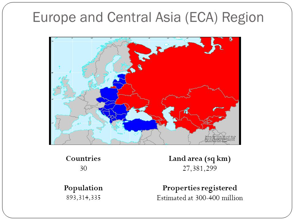 Europe and Central Asia (ECA) Region Countries 30 Population 893,314,335 Land area (sq km) 27,381,299 Properties registered Estimated at 300-400 million