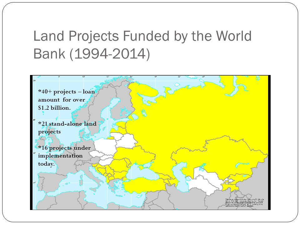 Land Projects Funded by the World Bank (1994-2014) *40+ projects – loan amount for over $1.2 billion.