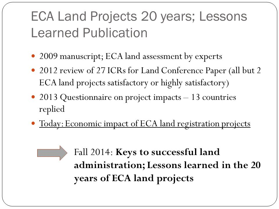 ECA Land Projects 20 years; Lessons Learned Publication 2009 manuscript; ECA land assessment by experts 2012 review of 27 ICRs for Land Conference Paper (all but 2 ECA land projects satisfactory or highly satisfactory) 2013 Questionnaire on project impacts – 13 countries replied Today: Economic impact of ECA land registration projects Fall 2014: Keys to successful land administration; Lessons learned in the 20 years of ECA land projects
