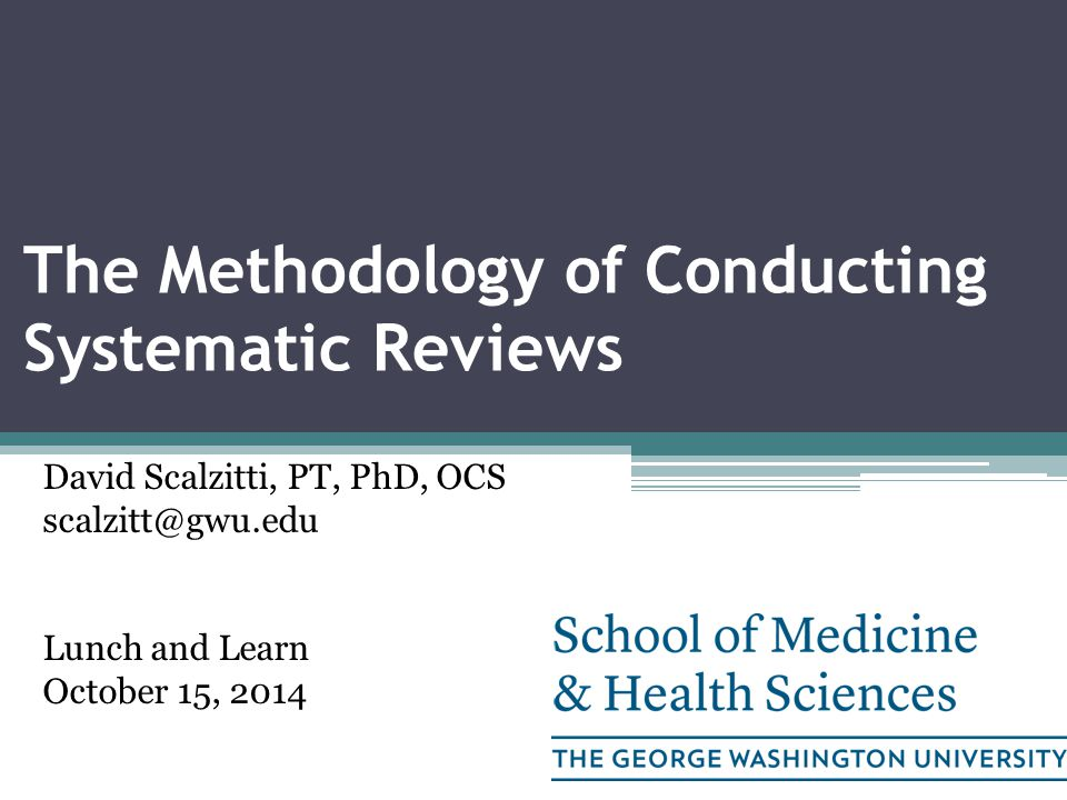 The Methodology of Conducting Systematic Reviews David Scalzitti, PT, PhD, OCS scalzitt@gwu.edu Lunch and Learn October 15, 2014