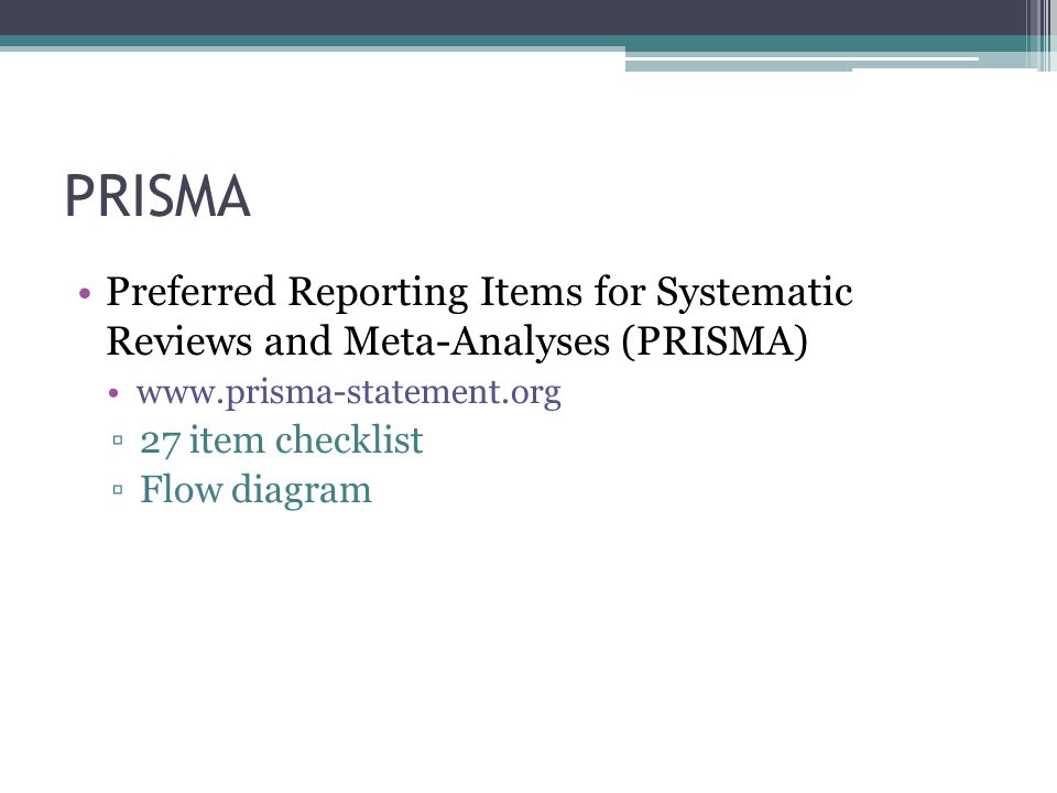 PRISMA Preferred Reporting Items for Systematic Reviews and Meta-Analyses (PRISMA) www.prisma-statement.org ▫27 item checklist ▫Flow diagram