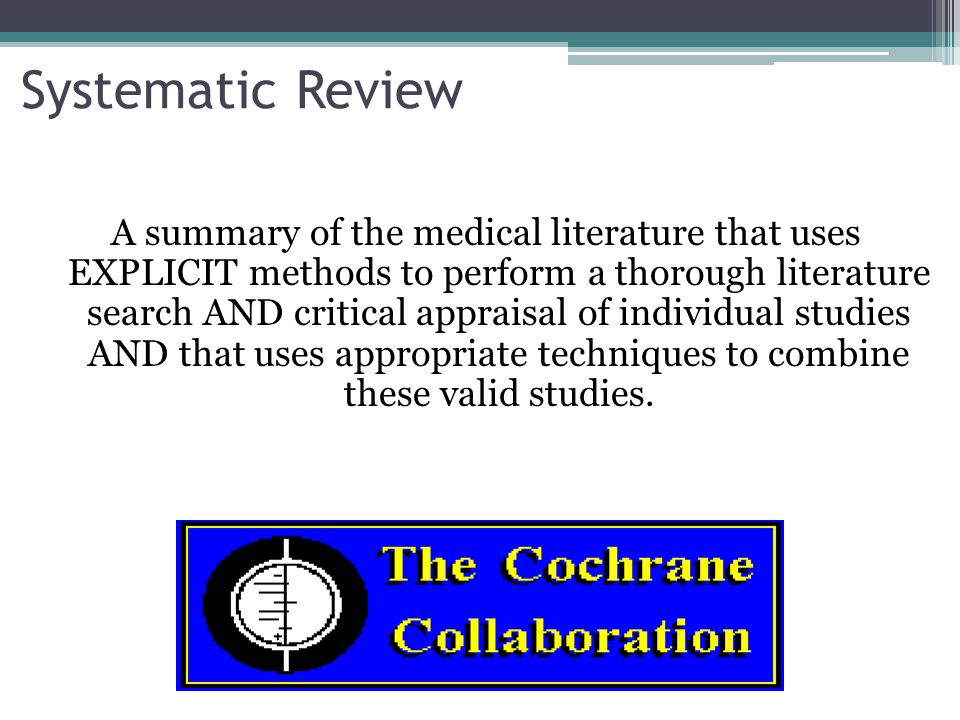 Systematic Review A summary of the medical literature that uses EXPLICIT methods to perform a thorough literature search AND critical appraisal of individual studies AND that uses appropriate techniques to combine these valid studies.