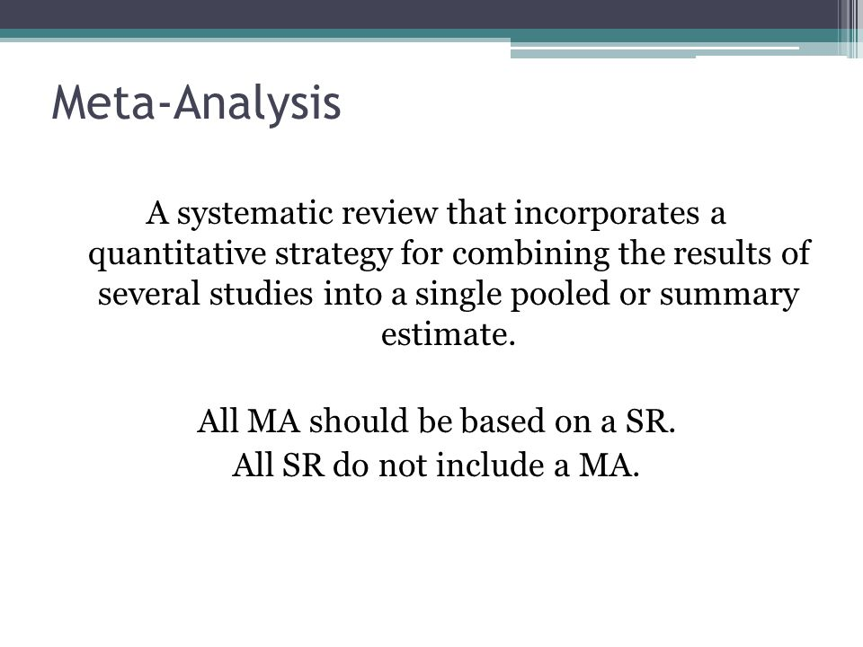 Meta-Analysis A systematic review that incorporates a quantitative strategy for combining the results of several studies into a single pooled or summary estimate.