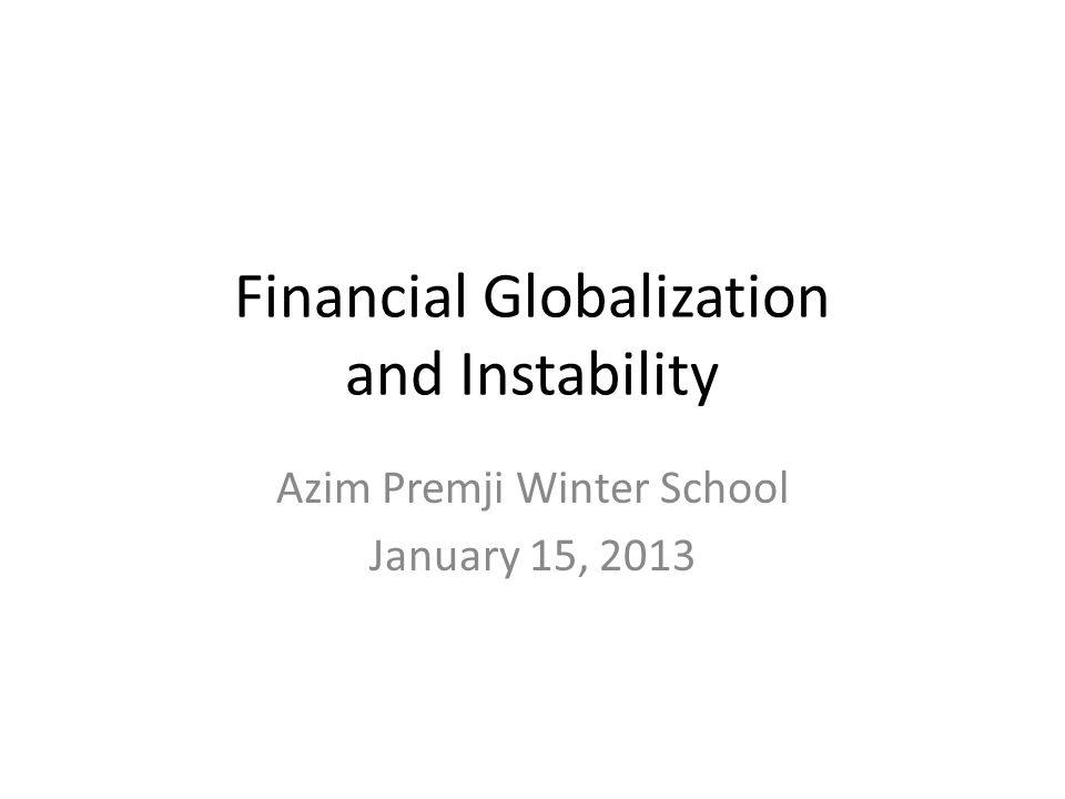Financial Globalization and Instability Azim Premji Winter School January 15, 2013