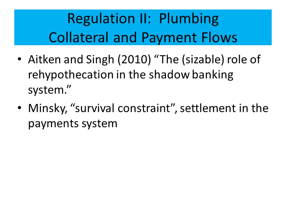Regulation II: Plumbing Collateral and Payment Flows Aitken and Singh (2010) The (sizable) role of rehypothecation in the shadow banking system. Minsky, survival constraint , settlement in the payments system
