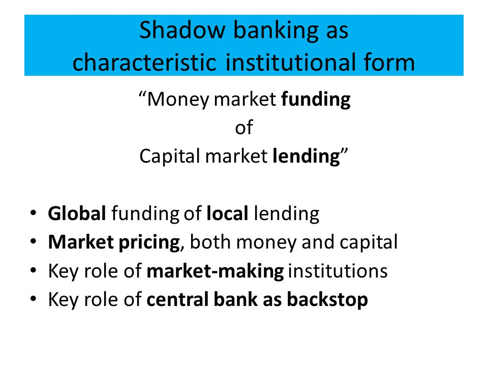 Shadow banking as characteristic institutional form Money market funding of Capital market lending Global funding of local lending Market pricing, both money and capital Key role of market-making institutions Key role of central bank as backstop
