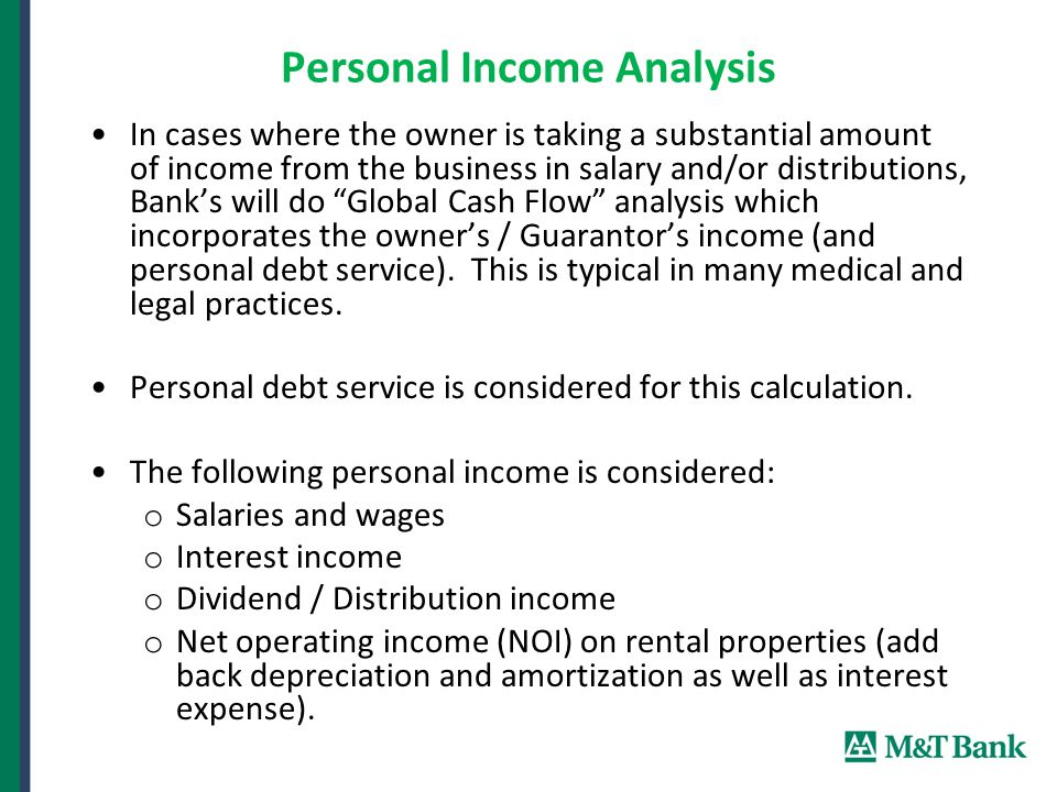 Personal Income Analysis In cases where the owner is taking a substantial amount of income from the business in salary and/or distributions, Bank's will do Global Cash Flow analysis which incorporates the owner's / Guarantor's income (and personal debt service).