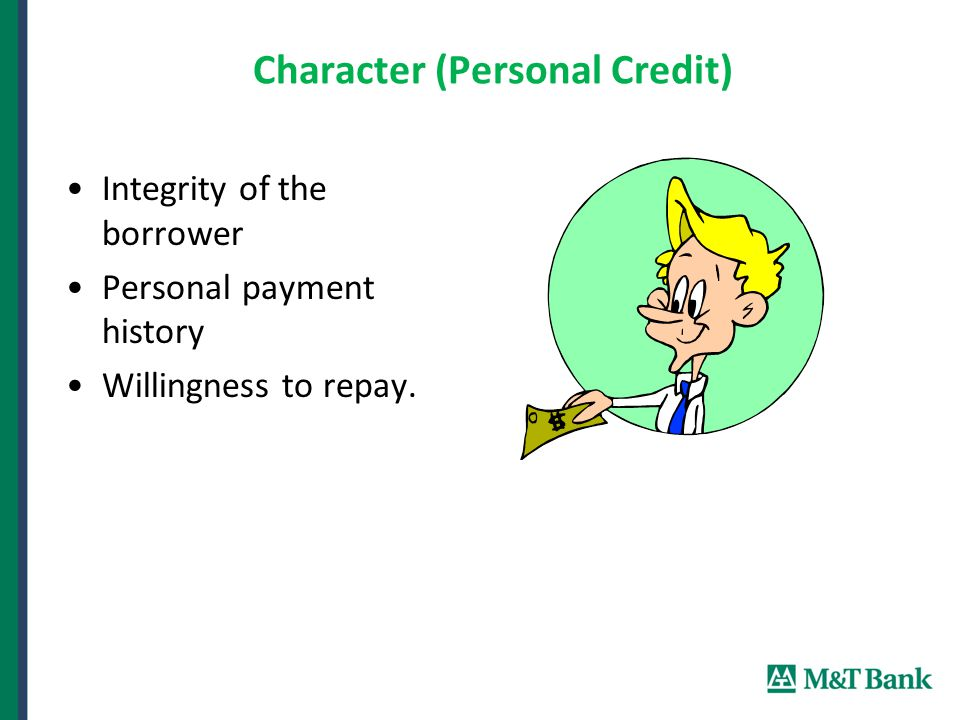 Character (Personal Credit) Integrity of the borrower Personal payment history Willingness to repay.