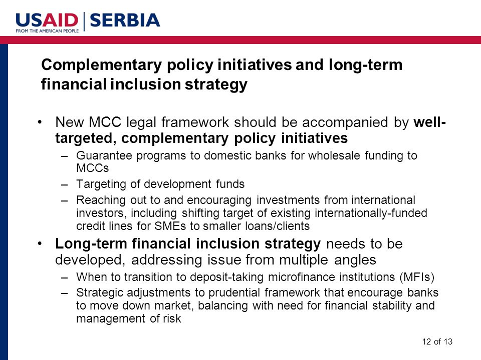 Complementary policy initiatives and long-term financial inclusion strategy 12 of 13 New MCC legal framework should be accompanied by well- targeted, complementary policy initiatives –Guarantee programs to domestic banks for wholesale funding to MCCs –Targeting of development funds –Reaching out to and encouraging investments from international investors, including shifting target of existing internationally-funded credit lines for SMEs to smaller loans/clients Long-term financial inclusion strategy needs to be developed, addressing issue from multiple angles –When to transition to deposit-taking microfinance institutions (MFIs) –Strategic adjustments to prudential framework that encourage banks to move down market, balancing with need for financial stability and management of risk