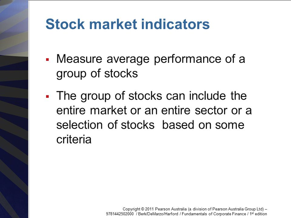 Copyright © 2011 Pearson Australia (a division of Pearson Australia Group Ltd) – 9781442502000 / Berk/DeMarzo/Harford / Fundamentals of Corporate Finance / 1 st edition Stock market indicators  Measure average performance of a group of stocks  The group of stocks can include the entire market or an entire sector or a selection of stocks based on some criteria
