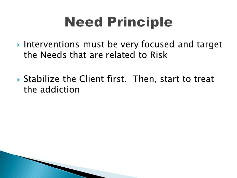  Interventions must be very focused and target the Needs that are related to Risk  Stabilize the Client first. Then, start to treat the addiction