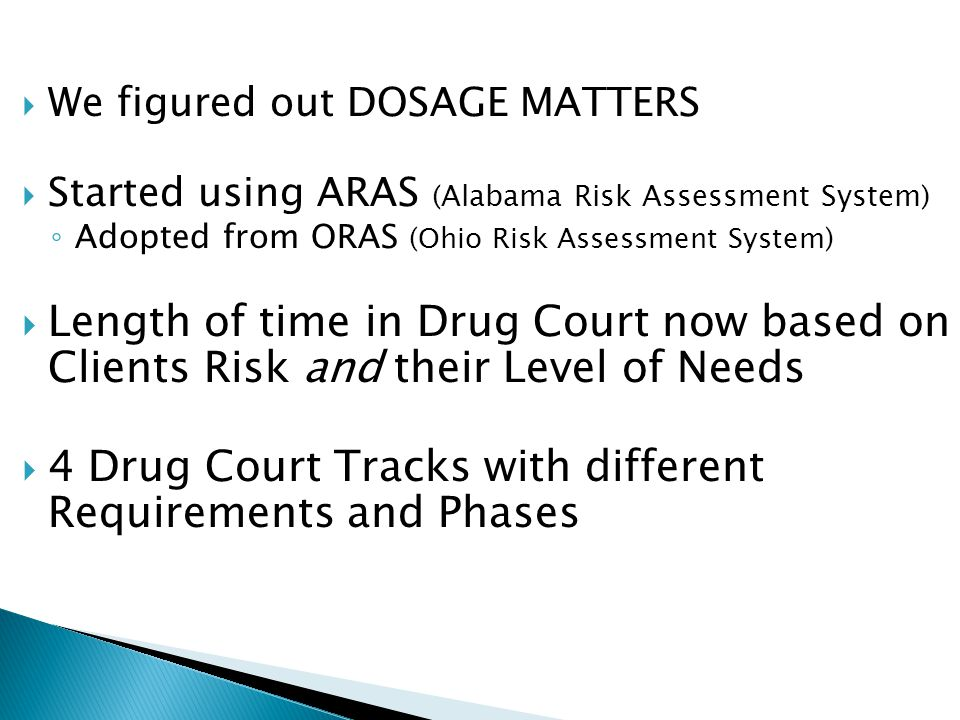  We figured out DOSAGE MATTERS  Started using ARAS (Alabama Risk Assessment System) ◦ Adopted from ORAS (Ohio Risk Assessment System)  Length of ti
