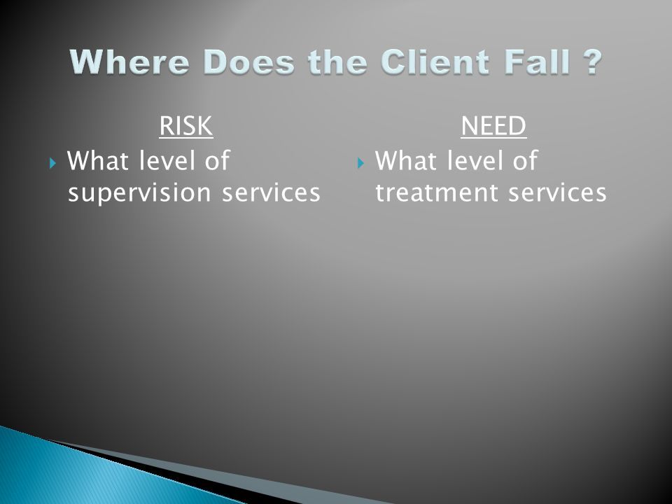 RISK  What level of supervision services NEED  What level of treatment services