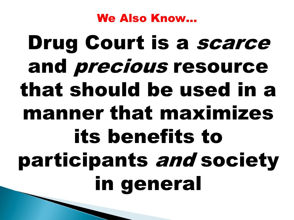 Drug Court is a scarce and precious resource that should be used in a manner that maximizes its benefits to participants and society in general We Als