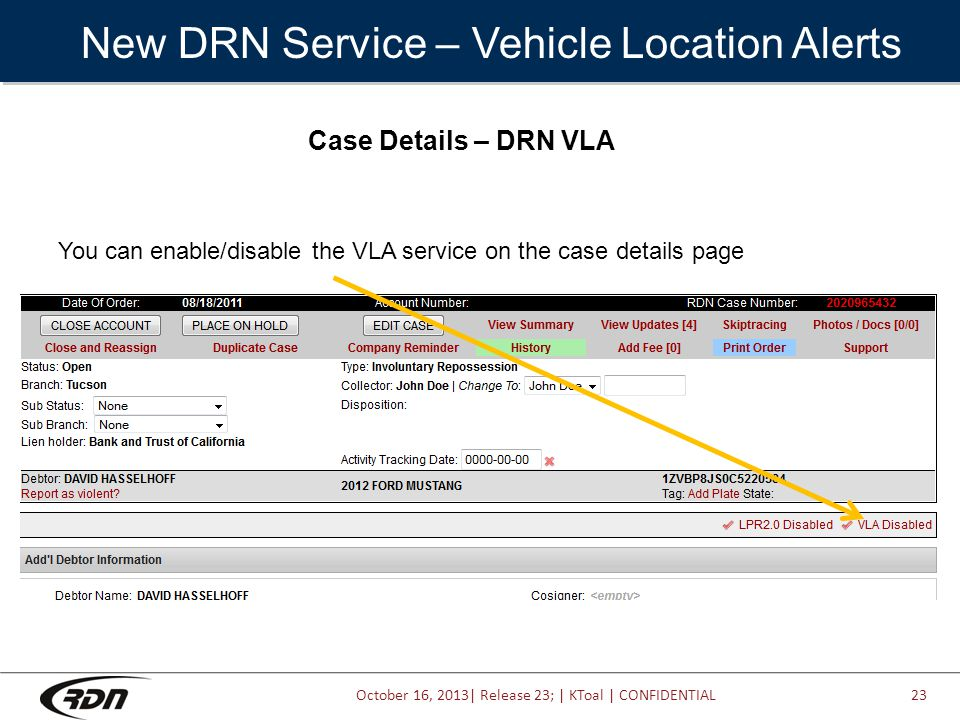 October 16, 2013| Release 23; | KToal | CONFIDENTIAL New DRN Service – Vehicle Location Alerts 23 Case Details – DRN VLA You can enable/disable the VLA service on the case details page