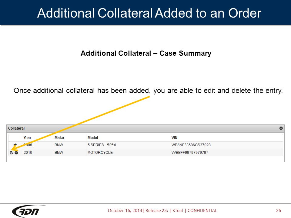 October 16, 2013| Release 23; | KToal | CONFIDENTIAL Additional Collateral Added to an Order Additional Collateral – Case Summary Once additional collateral has been added, you are able to edit and delete the entry.