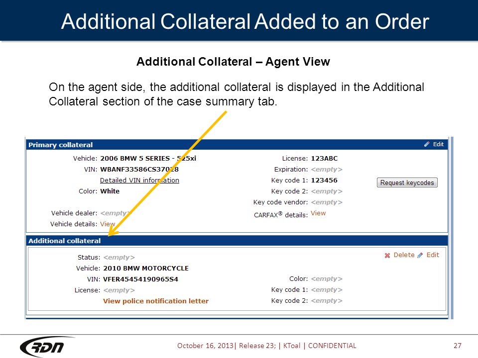 October 16, 2013| Release 23; | KToal | CONFIDENTIAL Additional Collateral Added to an Order Additional Collateral – Agent View On the agent side, the additional collateral is displayed in the Additional Collateral section of the case summary tab.
