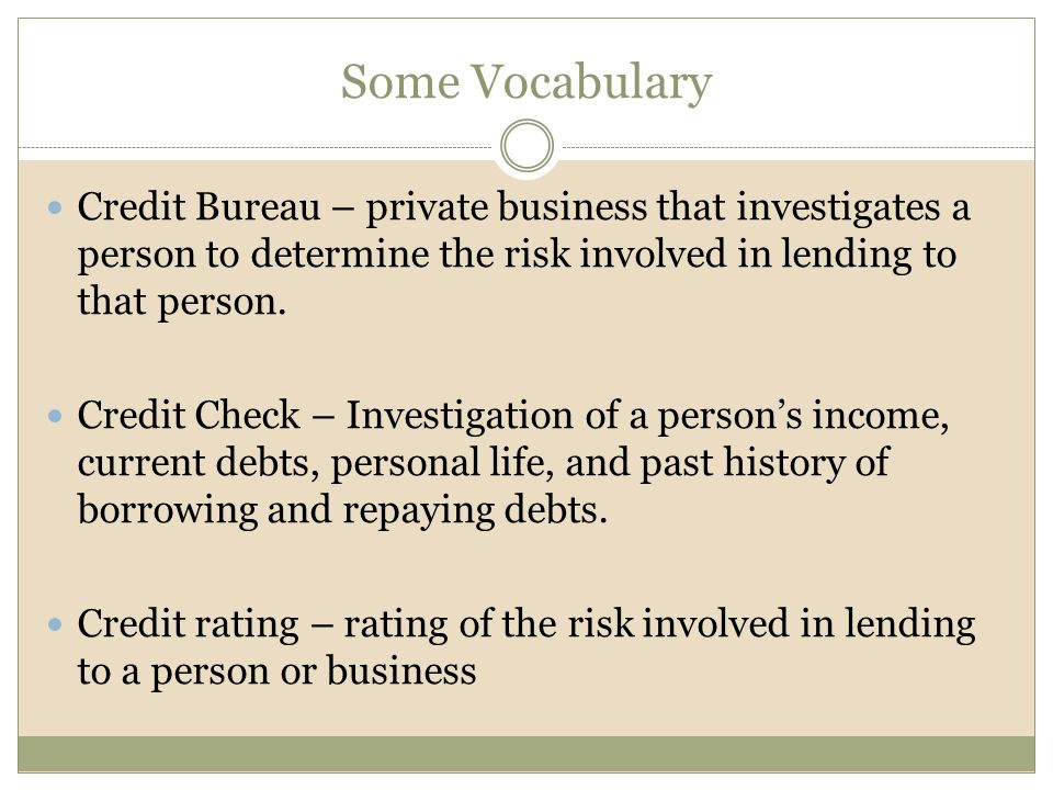 Some Vocabulary Credit Bureau – private business that investigates a person to determine the risk involved in lending to that person.