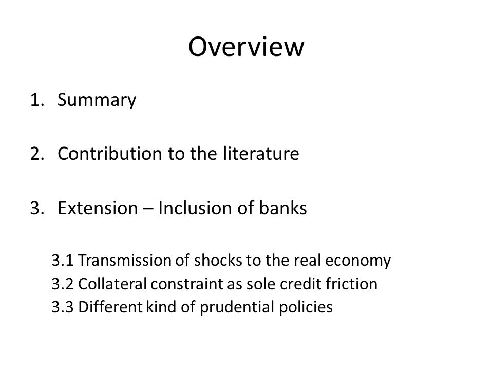 Overview 1.Summary 2.Contribution to the literature 3.Extension – Inclusion of banks 3.1 Transmission of shocks to the real economy 3.2 Collateral constraint as sole credit friction 3.3 Different kind of prudential policies