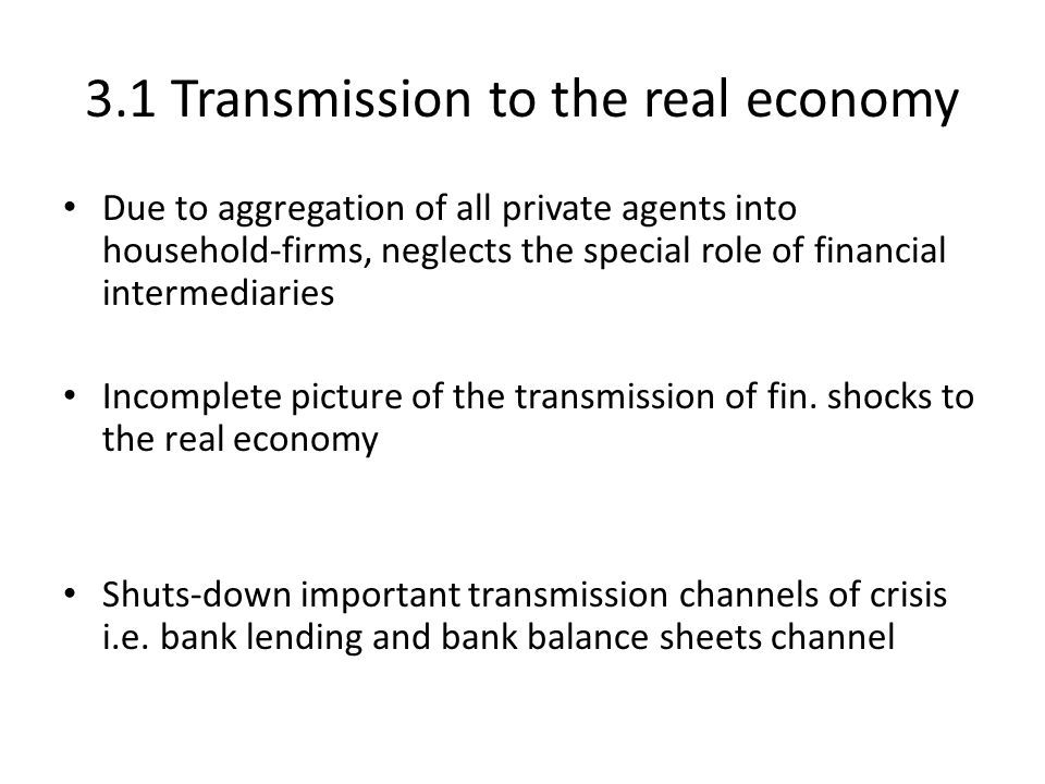 3.1 Transmission to the real economy Due to aggregation of all private agents into household-firms, neglects the special role of financial intermediaries Incomplete picture of the transmission of fin.