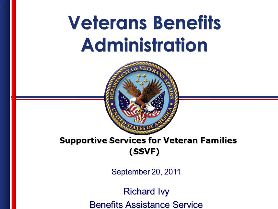 Veterans Benefits Administration Veterans Benefits Administration Supportive Services for Veteran Families Supportive Services for Veteran Families (SSVF) (SSVF) September 20, 2011 Richard Ivy Benefits Assistance Service