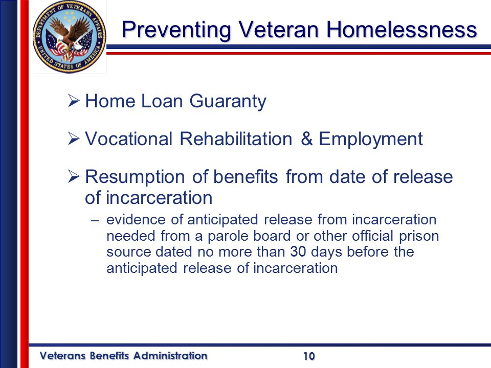 Veterans Benefits Administration 10 Preventing Veteran Homelessness  Home Loan Guaranty  Vocational Rehabilitation & Employment  Resumption of benefits from date of release of incarceration –evidence of anticipated release from incarceration needed from a parole board or other official prison source dated no more than 30 days before the anticipated release of incarceration