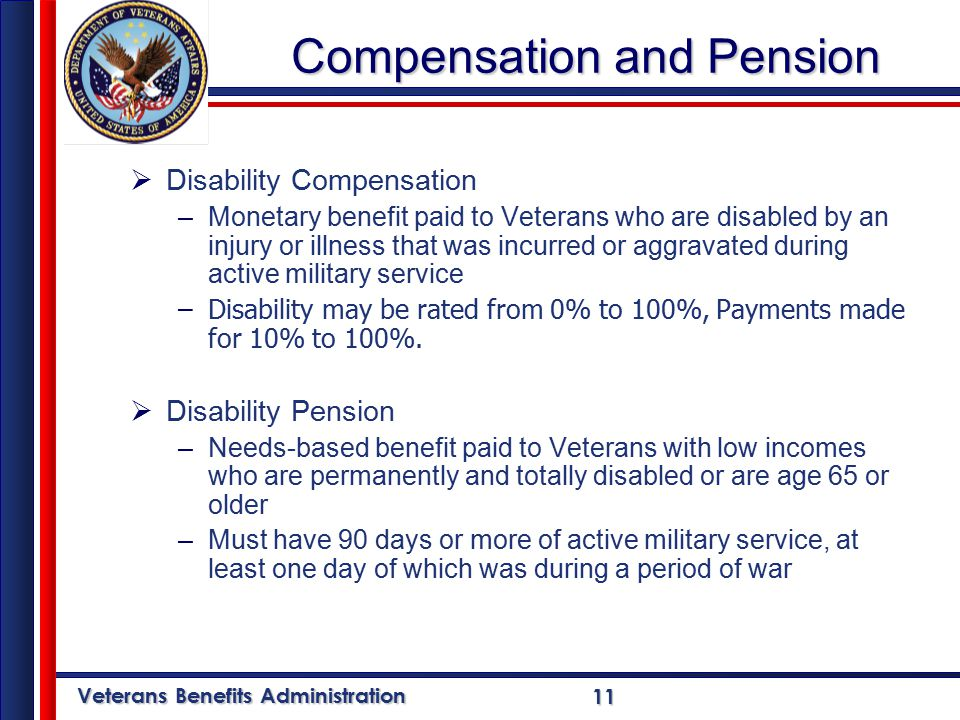 Veterans Benefits Administration 11 Compensation and Pension  Disability Compensation –Monetary benefit paid to Veterans who are disabled by an injury or illness that was incurred or aggravated during active military service –Disability may be rated from 0% to 100%, Payments made for 10% to 100%.