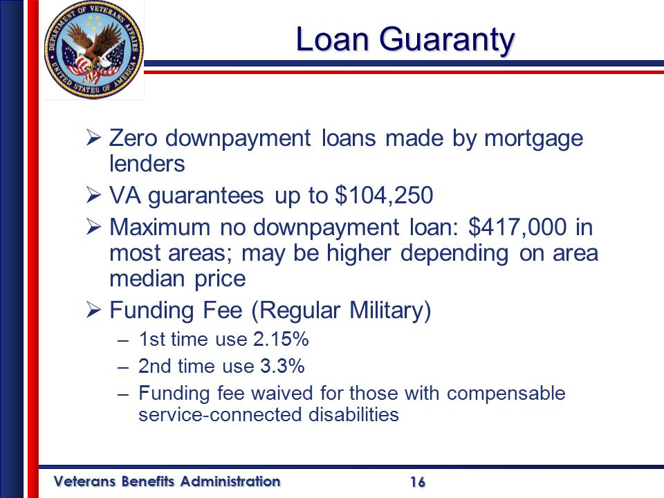 Veterans Benefits Administration 16 Loan Guaranty  Zero downpayment loans made by mortgage lenders  VA guarantees up to $104,250  Maximum no downpayment loan: $417,000 in most areas; may be higher depending on area median price  Funding Fee (Regular Military) –1st time use 2.15% –2nd time use 3.3% –Funding fee waived for those with compensable service-connected disabilities