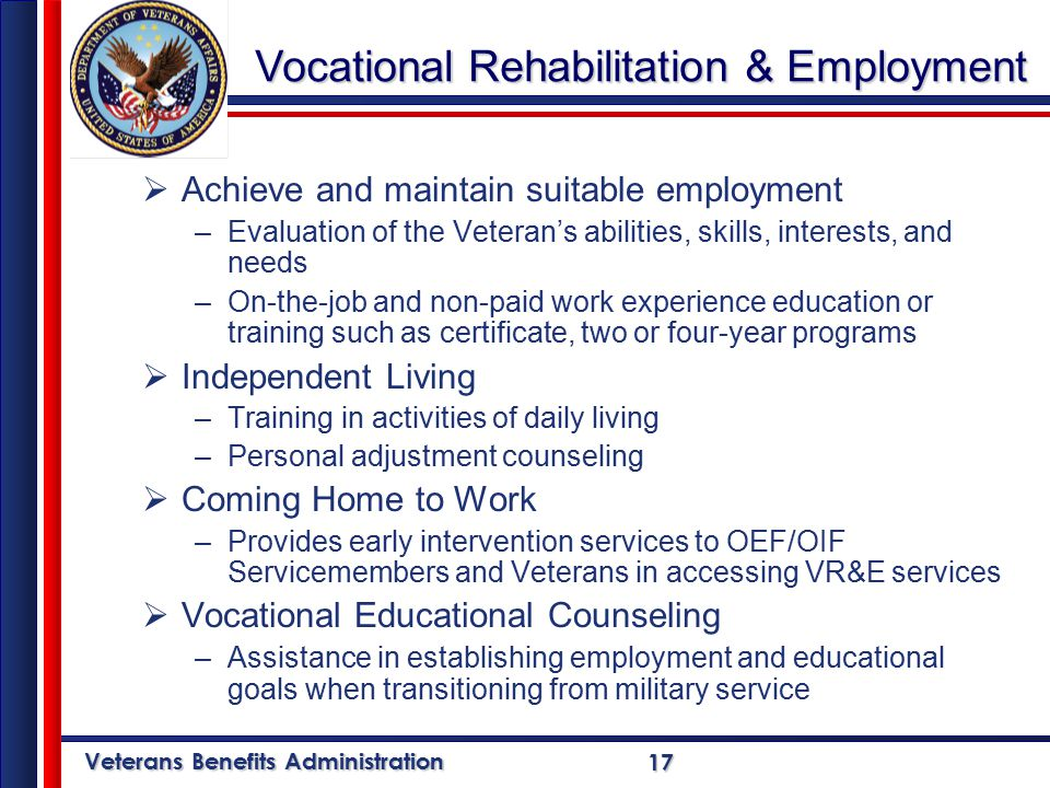 Veterans Benefits Administration 17  Achieve and maintain suitable employment –Evaluation of the Veteran's abilities, skills, interests, and needs –On-the-job and non-paid work experience education or training such as certificate, two or four-year programs  Independent Living –Training in activities of daily living –Personal adjustment counseling  Coming Home to Work –Provides early intervention services to OEF/OIF Servicemembers and Veterans in accessing VR&E services  Vocational Educational Counseling –Assistance in establishing employment and educational goals when transitioning from military service Vocational Rehabilitation & Employment
