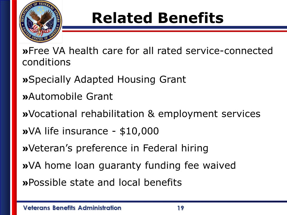 Veterans Benefits Administration 19 » Free VA health care for all rated service-connected conditions » Specially Adapted Housing Grant » Automobile Grant » Vocational rehabilitation & employment services » VA life insurance - $10,000 » Veteran's preference in Federal hiring » VA home loan guaranty funding fee waived » Possible state and local benefits Related Benefits