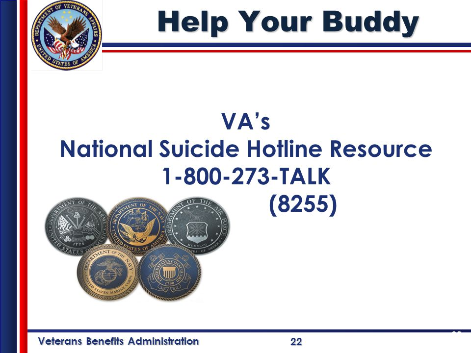 Veterans Benefits Administration 22 Help Your Buddy VA's National Suicide Hotline Resource 1-800-273-TALK (8255) 22