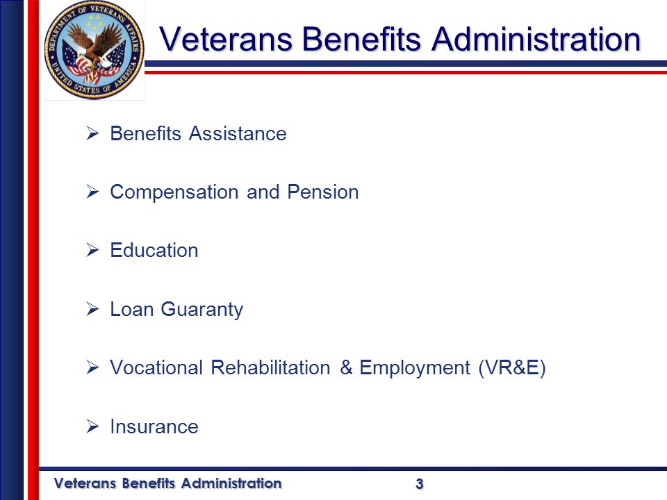 Veterans Benefits Administration 3  Benefits Assistance  Compensation and Pension  Education  Loan Guaranty  Vocational Rehabilitation & Employment (VR&E)  Insurance