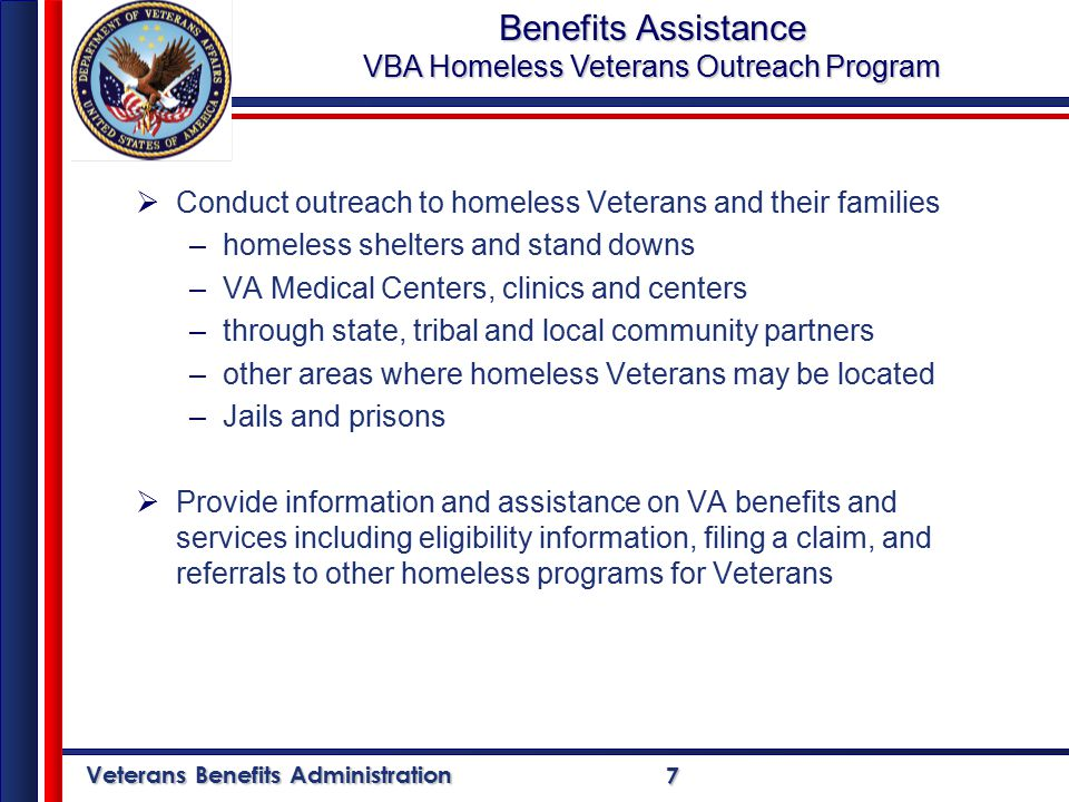 Veterans Benefits Administration 7  Conduct outreach to homeless Veterans and their families –homeless shelters and stand downs –VA Medical Centers, clinics and centers –through state, tribal and local community partners –other areas where homeless Veterans may be located –Jails and prisons  Provide information and assistance on VA benefits and services including eligibility information, filing a claim, and referrals to other homeless programs for Veterans Benefits Assistance VBA Homeless Veterans Outreach Program
