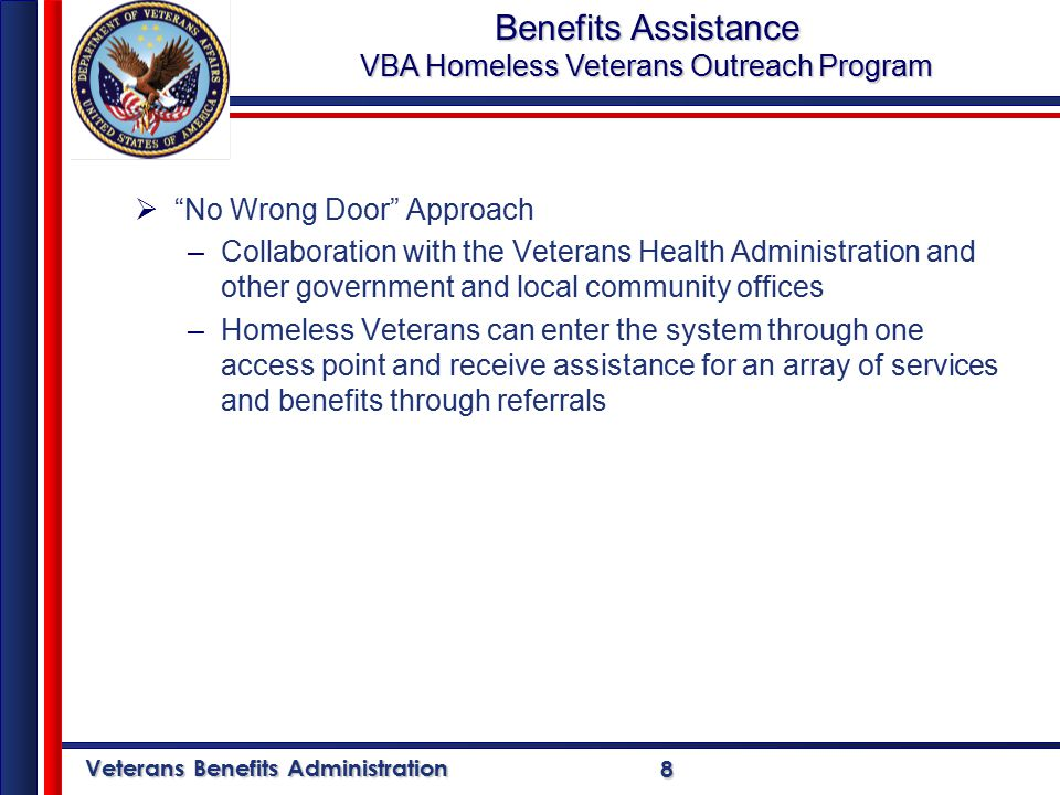 Veterans Benefits Administration 8  No Wrong Door Approach –Collaboration with the Veterans Health Administration and other government and local community offices –Homeless Veterans can enter the system through one access point and receive assistance for an array of services and benefits through referrals Benefits Assistance VBA Homeless Veterans Outreach Program