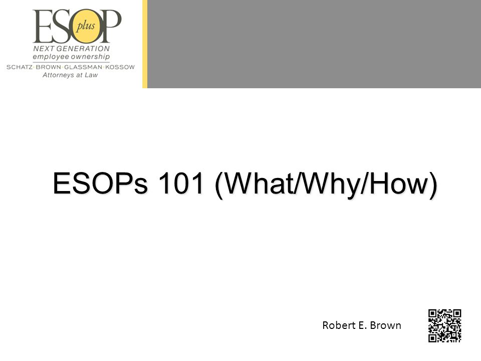ESOPs 101 (What/Why/How) Robert E. Brown
