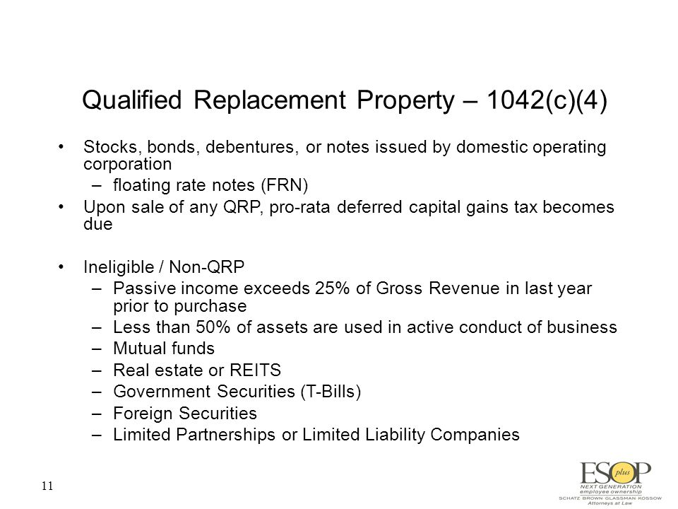 11 Qualified Replacement Property – 1042(c)(4) Stocks, bonds, debentures, or notes issued by domestic operating corporation –floating rate notes (FRN) Upon sale of any QRP, pro-rata deferred capital gains tax becomes due Ineligible / Non-QRP –Passive income exceeds 25% of Gross Revenue in last year prior to purchase –Less than 50% of assets are used in active conduct of business –Mutual funds –Real estate or REITS –Government Securities (T-Bills) –Foreign Securities –Limited Partnerships or Limited Liability Companies